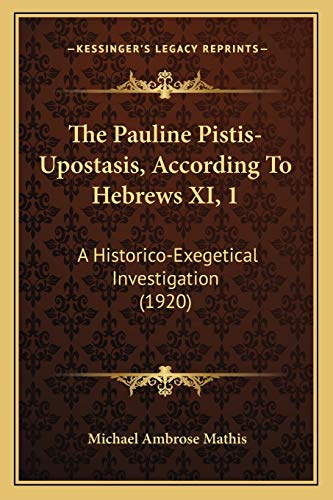 9781165595921: The Pauline Pistis-Upostasis, According To Hebrews XI, 1: A Historico-Exegetical Investigation (1920)