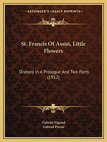 9781165602162: St. Francis Of Assisi, Little Flowers: Oratoro In A Prologue And Two Parts (1912)