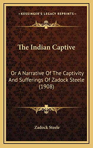9781165623037: The Indian Captive: Or A Narrative Of The Captivity And Sufferings Of Zadock Steele (1908)