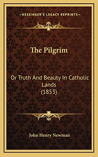 The Pilgrim: Or Truth And Beauty In Catholic Lands (1853) (9781165629213) by John Henry Newman
