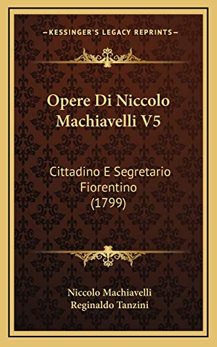 Opere Di Niccolo Machiavelli V5: Cittadino E Segretario Fiorentino (1799) (Italian Edition) (1165637316) by Machiavelli, Niccolo