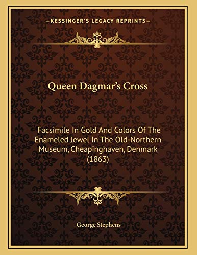 9781165641178: Queen Dagmar's Cross: Facsimile In Gold And Colors Of The Enameled Jewel In The Old-Northern Museum, Cheapinghaven, Denmark (1863)