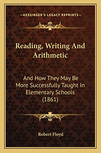 9781165651375: Reading, Writing And Arithmetic: And How They May Be More Successfully Taught In Elementary Schools (1861)