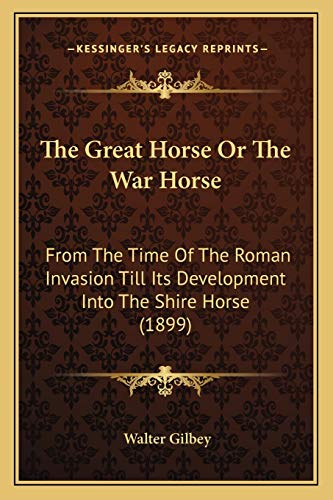 9781165657650: The Great Horse Or The War Horse: From The Time Of The Roman Invasion Till Its Development Into The Shire Horse (1899)