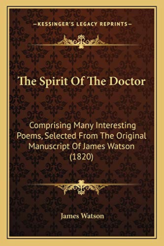 9781165663606: The Spirit Of The Doctor: Comprising Many Interesting Poems, Selected From The Original Manuscript Of James Watson (1820)