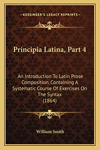 9781165670604: Principia Latina, Part 4: An Introduction To Latin Prose Composition, Containing A Systematic Course Of Exercises On The Syntax (1864)