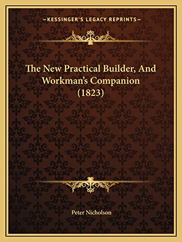The New Practical Builder, And Workman's Companion (1823) (9781165671601) by Nicholson, Peter