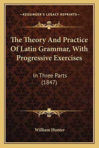 The Theory And Practice Of Latin Grammar, With Progressive Exercises: In Three Parts (1847) (1165673347) by William Hunter