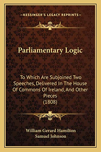 9781165683833: Parliamentary Logic: To Which Are Subjoined Two Speeches, Delivered In The House Of Commons Of Ireland, And Other Pieces (1808)