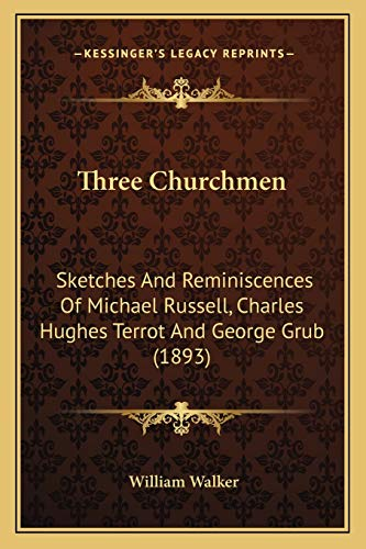 Three Churchmen: Sketches And Reminiscences Of Michael Russell, Charles Hughes Terrot And George Grub (1893) (9781165684045) by William Walker