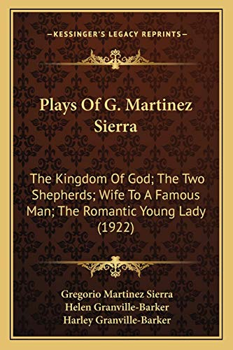 9781165684632: Plays Of G. Martinez Sierra: The Kingdom Of God; The Two Shepherds; Wife To A Famous Man; The Romantic Young Lady (1922)