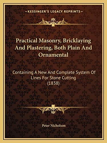 9781165689378: Practical Masonry, Bricklaying And Plastering, Both Plain And Ornamental: Containing A New And Complete System Of Lines For Stone Cutting (1838)