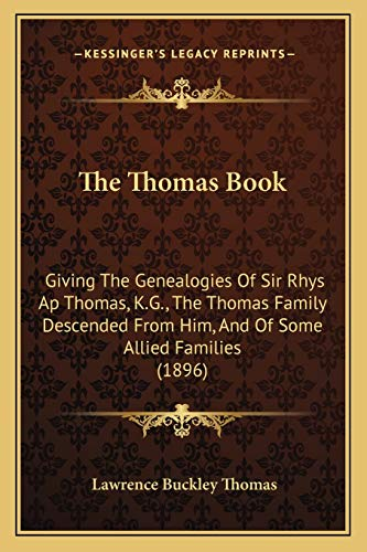 9781165701124: The Thomas Book: Giving The Genealogies Of Sir Rhys Ap Thomas, K.G., The Thomas Family Descended From Him, And Of Some Allied Families (1896)