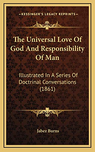 9781165701599: The Universal Love Of God And Responsibility Of Man: Illustrated In A Series Of Doctrinal Conversations (1861)