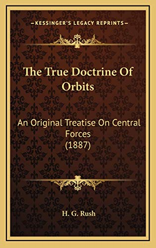 9781165707171: The True Doctrine Of Orbits: An Original Treatise On Central Forces (1887)