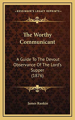 The Worthy Communicant: A Guide To The Devout Observance Of The Lord's Supper (1876) (9781165711628) by James Rankin