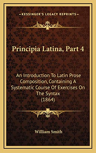 9781165713363: Principia Latina, Part 4: An Introduction To Latin Prose Composition, Containing A Systematic Course Of Exercises On The Syntax (1864)