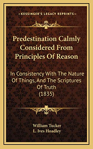 Predestination Calmly Considered From Principles Of Reason: In Consistency With The Nature Of Things, And The Scriptures Of Truth (1835) (1165714841) by Tucker, William