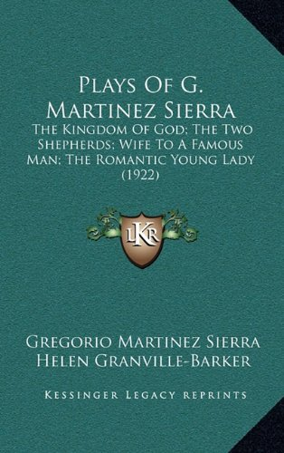 9781165726530: Plays Of G. Martinez Sierra: The Kingdom Of God; The Two Shepherds; Wife To A Famous Man; The Romantic Young Lady (1922)