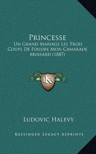 Princesse: Un Grand Mariage Les Trois Coups De Foudre Mon Camarade Mussard (1887) (French Edition) (1165726548) by Ludovic Halevy