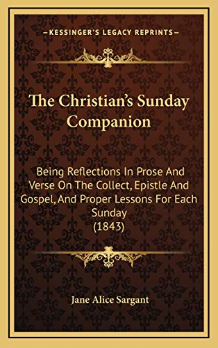 9781165736393: The Christian's Sunday Companion: Being Reflections In Prose And Verse On The Collect, Epistle And Gospel, And Proper Lessons For Each Sunday (1843)