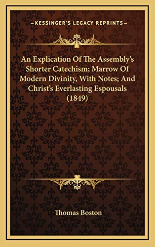 9781165740765: An Explication Of The Assembly's Shorter Catechism; Marrow Of Modern Divinity, With Notes; And Christ's Everlasting Espousals (1849)