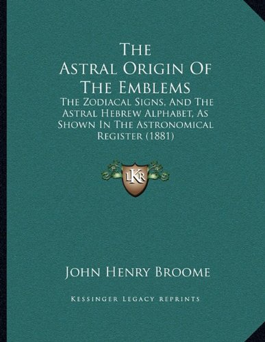 9781165743049: The Astral Origin Of The Emblems: The Zodiacal Signs, And The Astral Hebrew Alphabet, As Shown In The Astronomical Register (1881)
