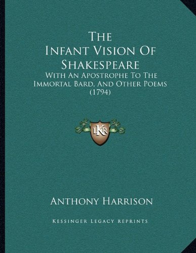 9781165743186: The Infant Vision Of Shakespeare: With An Apostrophe To The Immortal Bard, And Other Poems (1794)