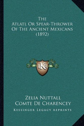 9781165749119: The Atlatl or Spear-Thrower of the Ancient Mexicans (1892)