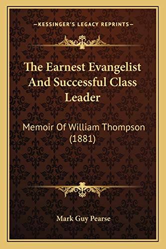 The Earnest Evangelist And Successful Class Leader: Memoir Of William Thompson (1881) (9781165755073) by Pearse, Mark Guy