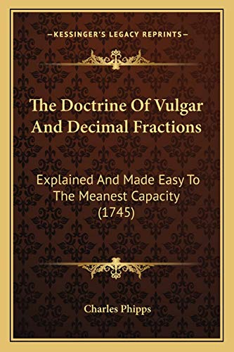 9781165758593: The Doctrine Of Vulgar And Decimal Fractions: Explained And Made Easy To The Meanest Capacity (1745)