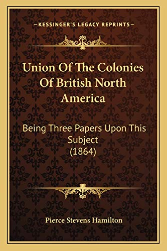 9781165758814: Union Of The Colonies Of British North America: Being Three Papers Upon This Subject (1864)