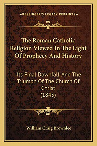 9781165761555: The Roman Catholic Religion Viewed In The Light Of Prophecy And History: Its Final Downfall, And The Triumph Of The Church Of Christ (1843)
