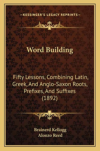 9781165763061: Word Building: Fifty Lessons, Combining Latin, Greek, and Anglo-Saxon Rootsfifty Lessons, Combining Latin, Greek, and Anglo-Saxon Roots, Prefixes, and Suffixes (1892), Prefixes, and Suffixes (1892)