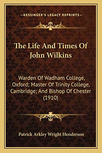 9781165774531: The Life And Times Of John Wilkins: Warden Of Wadham College, Oxford; Master Of Trinity College, Cambridge; And Bishop Of Chester (1910)