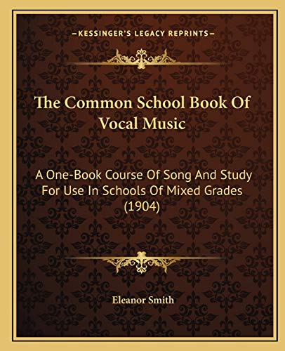 The Common School Book Of Vocal Music: A One-Book Course Of Song And Study For Use In Schools Of Mixed Grades (1904) (1165775271) by Smith, Eleanor