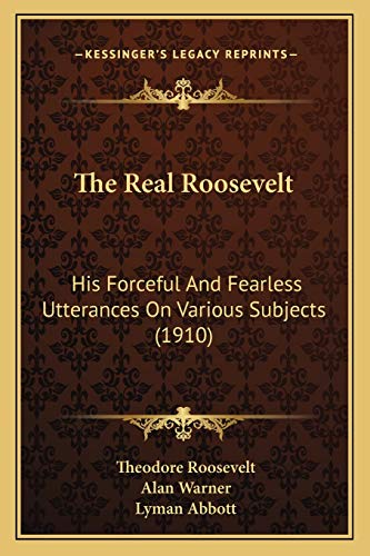 9781165782055: The Real Roosevelt: His Forceful And Fearless Utterances On Various Subjects (1910)