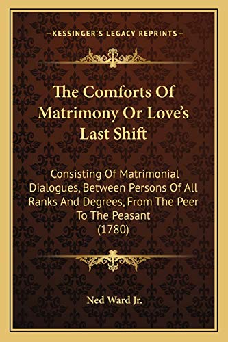9781165782345: The Comforts Of Matrimony Or Love's Last Shift: Consisting Of Matrimonial Dialogues, Between Persons Of All Ranks And Degrees, From The Peer To The Peasant (1780)