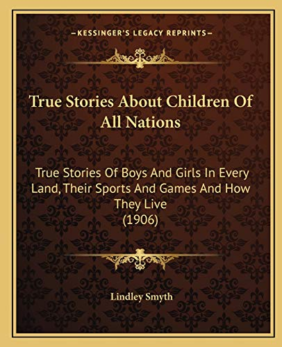 9781165787319: True Stories About Children Of All Nations: True Stories Of Boys And Girls In Every Land, Their Sports And Games And How They Live (1906)