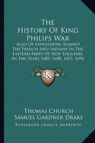 The History Of King Philips War: Also Of Expeditions Against The French And Indians In The Eastern Parts Of New England, In The Years 1689, 1690, 1692, 1696 And 1704 (1825) (1165793660) by Church, Thomas