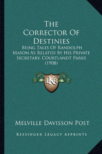 9781165793907: The Corrector Of Destinies: Being Tales Of Randolph Mason As Related By His Private Secretary, Courtlandt Parks (1908)