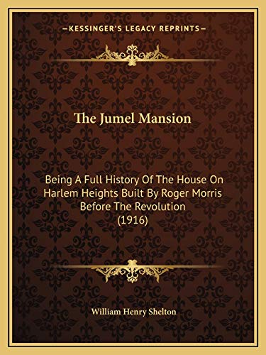9781165806584: The Jumel Mansion: Being A Full History Of The House On Harlem Heights Built By Roger Morris Before The Revolution (1916)