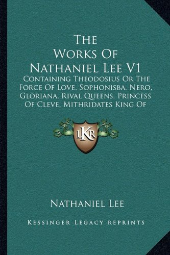 9781165814312: The Works Of Nathaniel Lee V1: Containing Theodosius Or The Force Of Love, Sophonisba, Nero, Gloriana, Rival Queens, Princess Of Cleve, Mithridates King Of Pontus (1713)