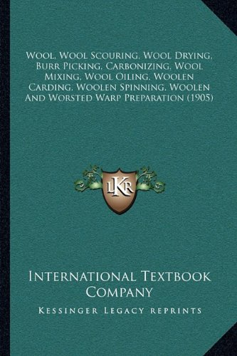 9781165814572: Wool, Wool Scouring, Wool Drying, Burr Picking, Carbonizing, Wool Mixing, Wool Oiling, Woolen Carding, Woolen Spinning, Woolen And Worsted Warp Preparation (1905)
