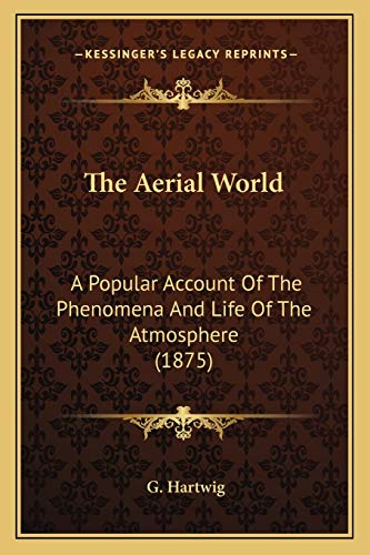 9781165817061: The Aerial World the Aerial World: A Popular Account of the Phenomena and Life of the Atmosphera Popular Account of the Phenomena and Life of the Atmosphere (1875) E (1875)