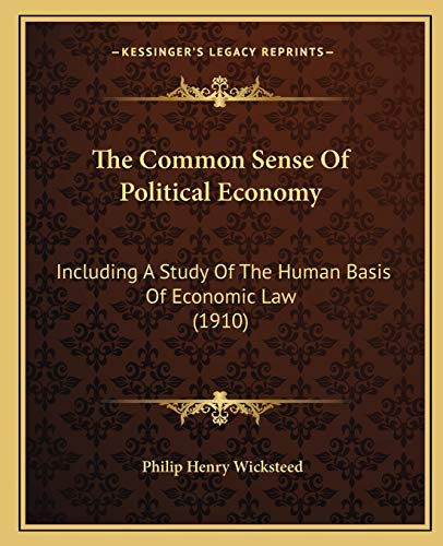 9781165819287: The Common Sense Of Political Economy: Including A Study Of The Human Basis Of Economic Law (1910)