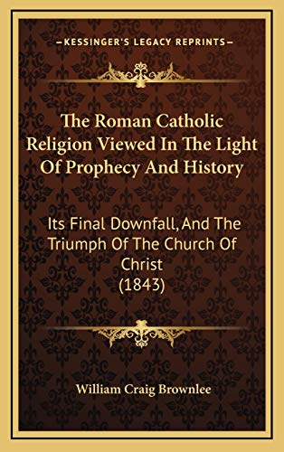9781165822034: The Roman Catholic Religion Viewed In The Light Of Prophecy And History: Its Final Downfall, And The Triumph Of The Church Of Christ (1843)