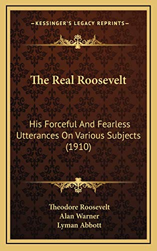 9781165840625: The Real Roosevelt: His Forceful And Fearless Utterances On Various Subjects (1910)
