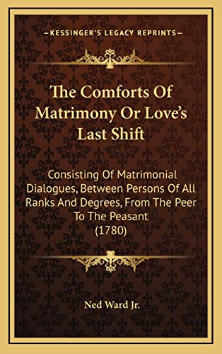 9781165840892: The Comforts Of Matrimony Or Love's Last Shift: Consisting Of Matrimonial Dialogues, Between Persons Of All Ranks And Degrees, From The Peer To The Peasant (1780)