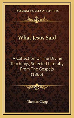 9781165846672: What Jesus Said: A Collection Of The Divine Teachings, Selected Literally From The Gospels (1866)